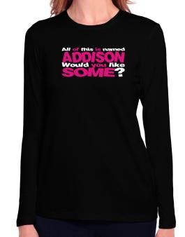 All Of This Is Named Addison Would You Like Some? Long Sleeve T-Shirt-Womens
