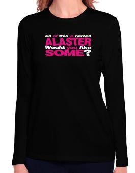 All Of This Is Named Alaster Would You Like Some? Long Sleeve T-Shirt-Womens