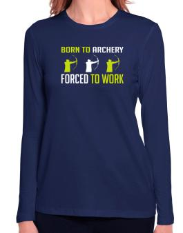 Born To Archery , Forced To Work Long Sleeve T-Shirt-Womens