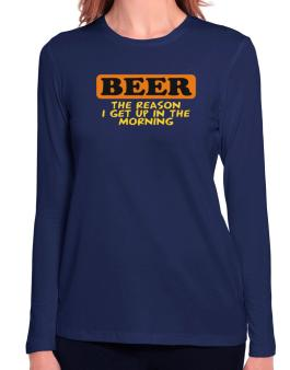 Beer - The Reason I Get Up In The Morning Long Sleeve T-Shirt-Womens