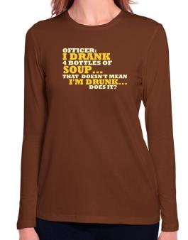 Officer: I Drank 4 Bottles Of Soup ... That Doesnt Mean Im Drunk... Does It? Long Sleeve T-Shirt-Womens