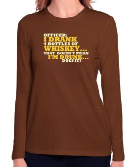 Officer: I Drank 4 Bottles Of Whiskey ... That Doesnt Mean Im Drunk... Does It? Long Sleeve T-Shirt-Womens