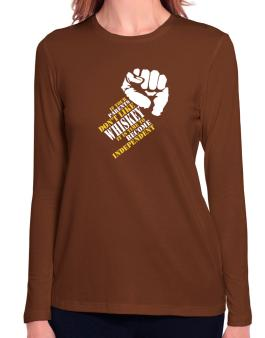 If Your Parents Dont Like Whiskey, Its Time To Become Independent Long Sleeve T-Shirt-Womens
