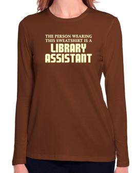 The Person Wearing This Sweatshirt Is A Library Assistant Long Sleeve T-Shirt-Womens