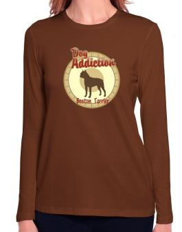 Dog Addiction : Boston Terrier Long Sleeve T-Shirt-Womens