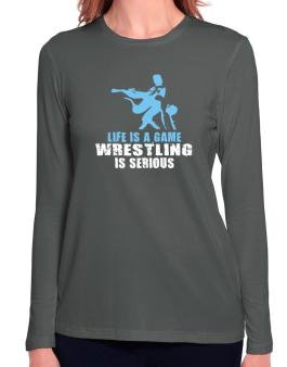 Life Is A Game, Wrestling Is Serious Long Sleeve T-Shirt-Womens