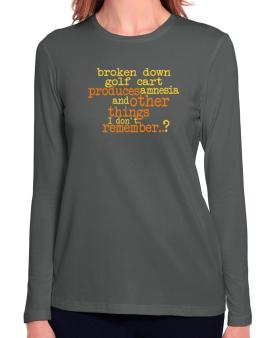 Broken Down Golf Cart  produces Amnesia And Other Things I Dont Remember ..? Long Sleeve T-Shirt-Womens