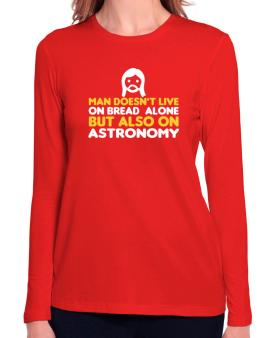 Man Doesnt Live On Bread Alone But Also On Astronomy Long Sleeve T-Shirt-Womens