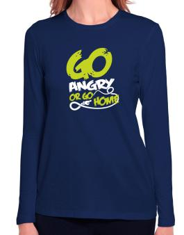 Go Angry Or Go Home Long Sleeve T-Shirt-Womens
