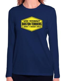 Live Without Boston Terriers , I Dont Think So ! Long Sleeve T-Shirt-Womens