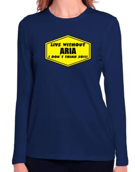 Live Without Aria , I Dont Think So ! Long Sleeve T-Shirt-Womens