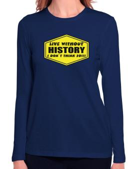Live Without History , I Dont Think So ! Long Sleeve T-Shirt-Womens
