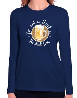 Im Not As Think As You Drunk I Am. Long Sleeve T-Shirt-Womens