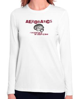 Aerobatics Is An Extension Of My Creative Mind Long Sleeve T-Shirt-Womens