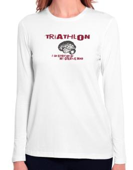 Triathlon Is An Extension Of My Creative Mind Long Sleeve T-Shirt-Womens