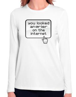 You Looked Angrier On The Internet Long Sleeve T-Shirt-Womens