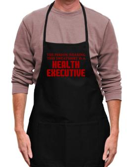 The Person Wearing This Sweatshirt Is A Health Executive Apron