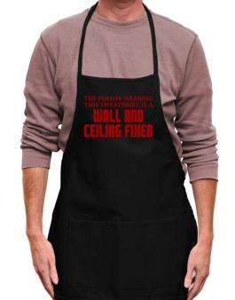 The Person Wearing This Sweatshirt Is A Wall And Ceiling Fixer Apron