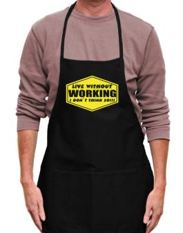 Live Without Working , I Dont Think So ! Apron