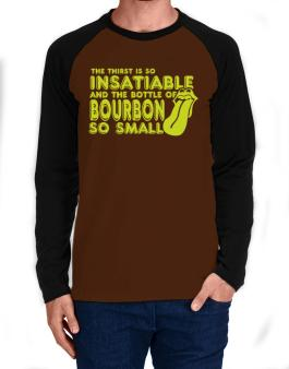 The Thirst Is So Insatiable And The Bottle Of Bourbon So Small Long-sleeve Raglan T-Shirt
