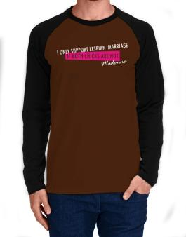I Only Support Lesbian Marriage If Both Chicks Are Hot - Madonna Long-sleeve Raglan T-Shirt