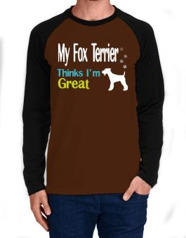 My Fox Terrier , Thinks I Am Great Long-sleeve Raglan T-Shirt