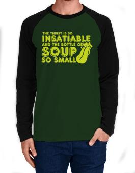 The Thirst Is So Insatiable And The Bottle Of Soup So Small Long-sleeve Raglan T-Shirt