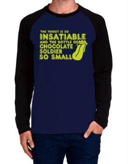 The Thirst Is So Insatiable And The Bottle Of Chocolate Soldier So Small Long-sleeve Raglan T-Shirt