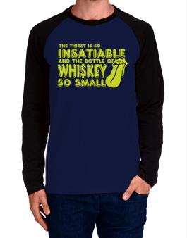 The Thirst Is So Insatiable And The Bottle Of Whiskey So Small Long-sleeve Raglan T-Shirt