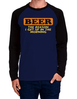 Beer - The Reason I Get Up In The Morning Long-sleeve Raglan T-Shirt