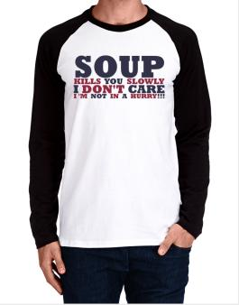 Soup Kills You Slowly - I Dont Care, Im Not In A Hurry! Long-sleeve Raglan T-Shirt