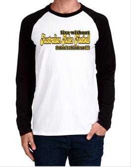 Live Without Australian Rules Football I Dont Think So !!! Long-sleeve Raglan T-Shirt