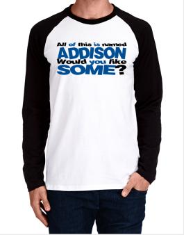 All Of This Is Named Addison Would You Like Some? Long-sleeve Raglan T-Shirt