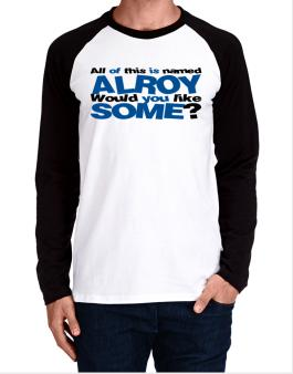 All Of This Is Named Alroy Would You Like Some? Long-sleeve Raglan T-Shirt