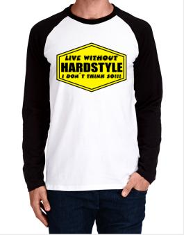 Live Without Hardstyle , I Dont Think So ! Long-sleeve Raglan T-Shirt