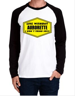 Live Without Aurorette , I Dont Think So ! Long-sleeve Raglan T-Shirt