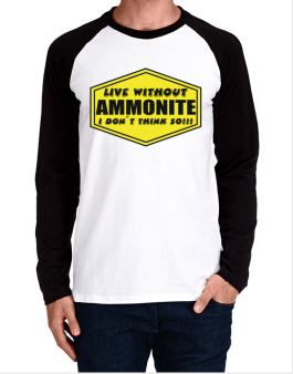 Live Without Ammonite , I Dont Think So ! Long-sleeve Raglan T-Shirt