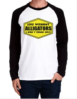 Live Without Alligators , I Dont Think So ! Long-sleeve Raglan T-Shirt