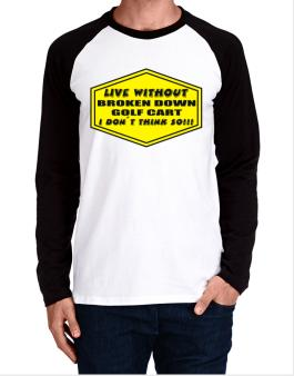 Live Without Broken Down Golf Cart  , I Dont Think So ! Long-sleeve Raglan T-Shirt