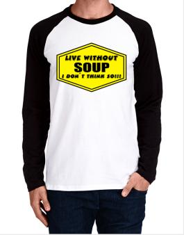 Live Without Soup , I Dont Think So ! Long-sleeve Raglan T-Shirt
