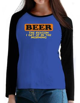 Beer - The Reason I Get Up In The Morning T-Shirt - Raglan Long Sleeve-Womens