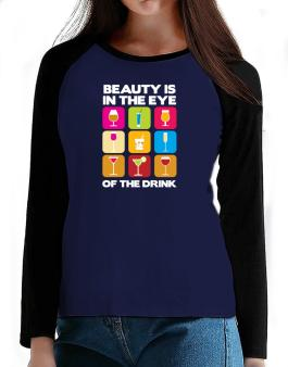 Beauty Is In The Eye Of The Drink T-Shirt - Raglan Long Sleeve-Womens
