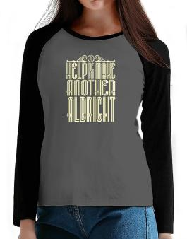 Help Me To Make Another Albright T-Shirt - Raglan Long Sleeve-Womens