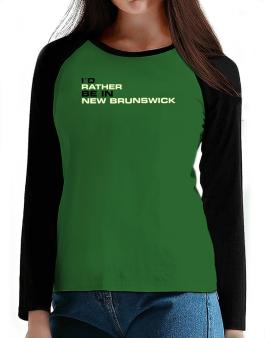 """ Id rather be in New Brunswick "" T-Shirt - Raglan Long Sleeve-Womens"