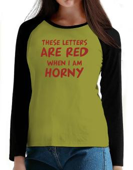 These Letters Are Red When I Am Horny T-Shirt - Raglan Long Sleeve-Womens