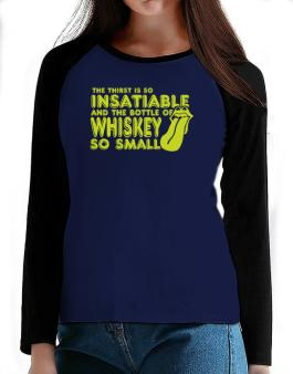 The Thirst Is So Insatiable And The Bottle Of Whiskey So Small T-Shirt - Raglan Long Sleeve-Womens