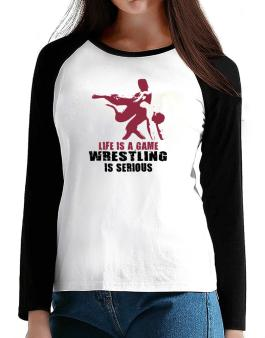 Life Is A Game, Wrestling Is Serious T-Shirt - Raglan Long Sleeve-Womens