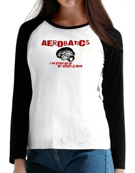 Aerobatics Is An Extension Of My Creative Mind T-Shirt - Raglan Long Sleeve-Womens