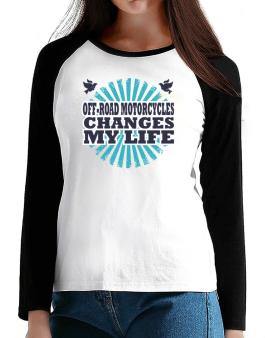 Off Road Motorcycles Changes My Life T-Shirt - Raglan Long Sleeve-Womens