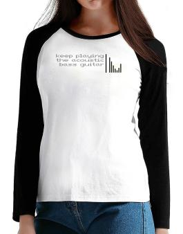 Keep Playing The Acoustic Bass Guitar T-Shirt - Raglan Long Sleeve-Womens